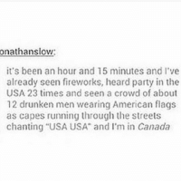 """Funny, Memes, and Party: onathanslow  it's been an hour and 15 minutes and I've  already seen fireworks, heard party in the  USA 23 times and seen a crowd of about  12 drunken men wearing American flags  as capes running through the streets  chanting """"USA USA"""" and I'm in Canada *hears loud noise* was that a firework or a gunshot?? -me on Fourth of July (also, do not wear the American flag as a cape or any sort of clothing like a shirt or pants or something like that. It's disrespectful) clean cleanfunny cleanhilarious cleanposts cleanpictures cleanaccount funny funnyaccount funnypictures funnyposts funnyclean funnyhilarious fourthofjuly"""
