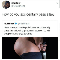 <p>New Hampshire in full purge mode. (via /r/BlackPeopleTwitter)</p>: @onBDnem  How do you accidentally pass a law  HuffPost @HuffPost  New Hampshire Republicans accidentally  pass law allowing pregnant women to kill  people huffp.st/dZoOTBd <p>New Hampshire in full purge mode. (via /r/BlackPeopleTwitter)</p>