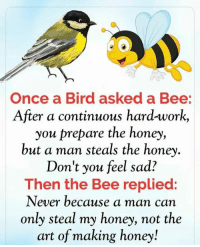 Once a Bird asked a Bee:  After a continuous hard-work,  you prepare the honey,  but a man steals the honey.  Don't you feel sad?  Then the Bee replied:  Never because a man can  only steal my honey, not the  art of making honey!