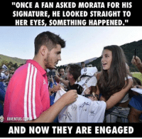 """Memes, Juventus, and Something Happened: ''ONCE A FAN ASKED MORATA FOR HIS  SIGNATURE, HE LO0KED STRAIGHT TO  HER EYES, SOMETHING HAPPENED.""""  JUVENTUS  CUMD  AND NOW THEY ARE ENGAGED What a love story!"""