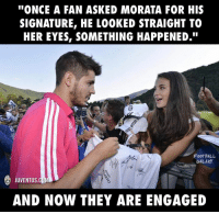 """Memes, Juventus, and Something Happened: """"ONCE A FAN ASKED MORATA FOR HIS  SIGNATURE, HE LOOKED STRAIGHT TO  HER EYES, SOMETHING HAPPENED.""""  FOOTBALL  GALAXY  JUVENTUS  AND NOW THEY ARE ENGAGED What a Great Love Story 😍⚽"""