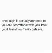 true asf 😂: once a girl is sexually attracted to  you AND comftable with you, boii  you'll learn how freaky girls are. true asf 😂