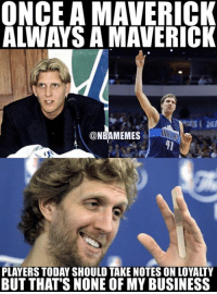 They'll never be another Dirk. #MavsNation: ONCE A MAVERICK  ALWAYS A MAVERICK  @NBAMEMES  PLAYERS TODAY SHOULD TAKE NOTES ON LOYALTY  BUT THAT'S NONE OF MY BUSINESS They'll never be another Dirk. #MavsNation