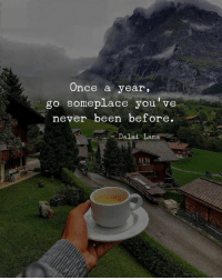 Dalai Lama, Never, and Been: Once a year,  go someplace you've  never been before  Dalai Lama
