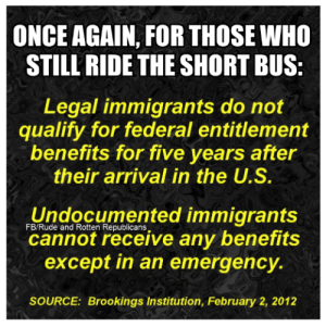 Memes, Rude, and 🤖: ONCE AGAIN, FOR THOSE WHO  STILL' RIDE THE SHORT BUS  Legal immigrants do not  qualify for federal entitlement  benefits for five years after  their arrival in the U.S.  Undocumented immigrants  cannot receive any benefits  except in an emergency.  FB/Rude and Rotten Republicans  SOURCE: Brookings Institution, February 2, 2012 Via Rude and Rotten Republicans