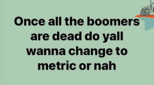 metric: Once all the boomers  are dead do yall  wanna change to  metric or nah