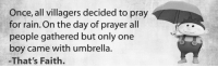 Rain, Prayer, and Faith: Once, all villagers decided to pray  for rain. On the day of prayer all  people gathered but only one  boy came with umbrella.  -That's Faith.