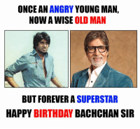 Happy Birthday Amitabh Bachchan Sir: ONCE AN  ANGRY  YOUNG MAN,  NOW A WISE OLD MAN  BUT FOREVER A SUPERSTAR  HAPPY  BIRTHDAY  BACHCHAN SIR Happy Birthday Amitabh Bachchan Sir