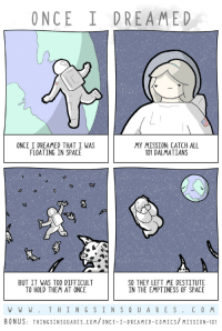 Space, Comics, and Com: ONCE I DREAMED  ONCE I DREAMED THAT I WAS  FLOATING IN SPACE  MY MISSION: CATCH ALL  101 DALMATIANS  BUT IT WAS TOO DIFFICULT  TO HOLD THEM AT ONCE  SO THEY LEFT ME DESTITUTE  IN THE EMPTINESS OF SPACE  WWW. THING SINSOUARES.COM  BONUS: THINGSINSQUARES.COM/ONCE-I-DREAMED-COMICS/MISSION-101 mission 101