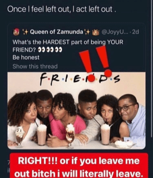 Bitch, Shit, and Queen: Once I feel left out, I act left out  Queen of Zamundat @JoyyU... 2d  What's the HARDEST part of being YOUR  FRIEND?  Be honest  Show this thread  f.R.1E. S  RIGHT!!! or if you leave me  out bitch i will literally leave. no phony shit🤷🏽‍♀️. mariahkayhearts👑