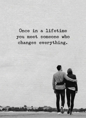 Lifetime, Once, and Who: Once in a lifetime  you meet someone who  changes everything.