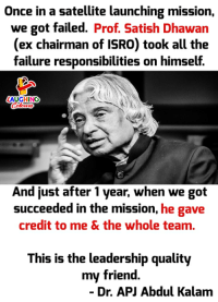 Credited, Failure, and Leadership: Once in a satellite launching mission,  we got failed. Prof. Satish Dhawan  (ex chairman of ISRO) took all the  failure responsibilities on himself.  AUGHING  And just after 1 year, when we got  succeeded in the mission, he gave  credit to me & the whole team.  This is the leadership quality  my friend  - Dr. APJ Abdul Kalam