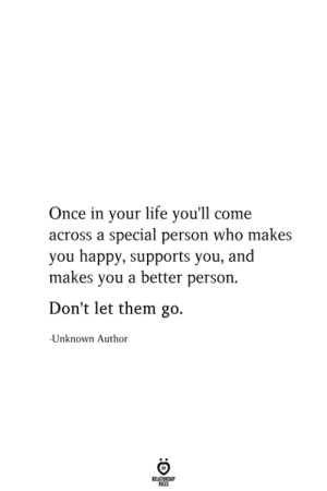 Come Across: Once in your life you'll come  across a special person who makes  you happy, supports you, and  makes you a better person.  Don't let them go.  Unknown Author  RELATIONSHIP  ES