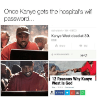 Once Kanye gets the hospital's wifi  password.  r circlejerk 19h 53773  Kanye West dead at 39.  RIP  t share  242  BEST COMMENTS  HA2  12 Reasons Why Kanye  West Is God  Sloan 03.05.16  Entertainment  41  SHARE  Shares He'll probably wait three days to leave the hospital. 🤔 (@hollywoodsquares)