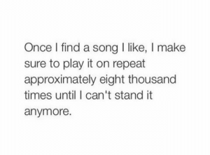 Approximately: Once l find a song I like, I make  sure to play it on repeat  approximately eight thousand  times until I can't stand it  anymore.