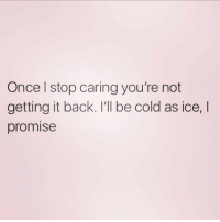 Cold As: Once l stop caring you're not  getting it back. I'll be cold as ice,I  promise