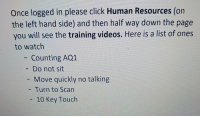 Click, Funny, and Videos: Once logged in please click Human Resources (on  the left hand side) and then half way down the page  you will see the training videos. Here is a list of ones  to watch  - Counting AQ1  Do not sit  Move quickly no talking  - Turn to Scan  10 Key Touch