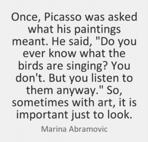 "Paintings, Singing, and Work: Once, Picasso was asked  what his paintings  meant. He said, ""Do you  ever know what the  birds are singing? You  don't. But you listen to  them anyway."" So,  sometimes with art, it is  important just to look.  Marina Abramovic So,how does your algorithm work?"