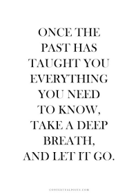Let It Go, Com, and Once: ONCE THE  PAST HAS  TAUGHT YOU  EVERYTHING  YOU NEED  TO KNOW,  TAKE A DEEIP  BREATH,  AND LET IT GO  CONTEXTUALPOSTS.COM