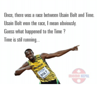Like a Bolt 8-) 8-): Once, there was a race between Usain Bolt and Time.  Usain Bolt won the race, l mean obviously.  Guess what happened to the Time  Time is stil running.  meme NEPAL Like a Bolt 8-) 8-)