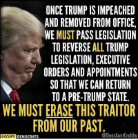 Office, Trump, and Once: ONCE TRUMP IS IMPEACHED  AND REMOVED FROM OFFICE,  WE MUST PASS LEGISLATION  TO REVERSE ALL TRUMP  LEGISLATION, EXECUTIVE  ORDERS AND APPOINTMENTS  SO THAT WE CAN RETURN  TO A PRE-TRUMP STATE  WE MUST ERASE THIS TRAITOR  FROM OUR PAST  OCCUPY DEMOCRATS  @DearAuntCrabby Occupy Democrats Dear Aunt Crabby's Left of Center