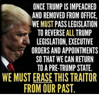 Help, Office, and Trump: ONCE TRUMP IS IMPEACHED  AND REMOVED FROM OFFICE,  WE MUST PASS LEGISLATION  TO REVERSE ALL TRUMP  LEGISLATION, EXECUTIVE  ORDERS AND APPOINTMENTS  SO THAT WE CAN RETURN  TO A PRE-TRUMP STATE  WE MUST ERASE THIS TRAITOR  FROM OUR PAST Help us fight back: https://m.me/USdems