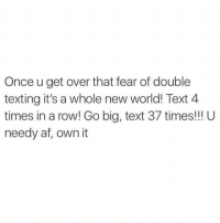 Memes, Texting, and Fear: Once u get over that fear of double  texting it's a whole new world! Text 4  times in a row! Go big, text 37 times! U  needy af, own it Tag 2 friends and tell them to follow me