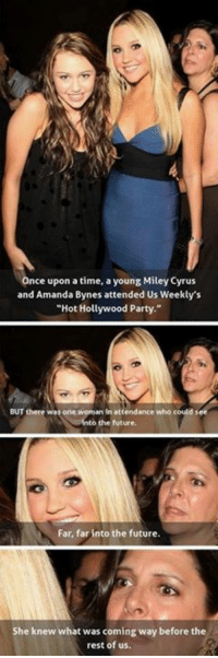 "Once Upon a Time: Once upon a time, a young Miley Cyrus  and Amanda Bynes attended Us Weekly's  ""Hot Hollywood Party.""  BUT there was one woman in attendance who could see  Into the future  Far, far into the future.  She knew what was coming way before the  rest of us."