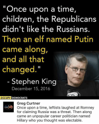 "(GC): ""Once upon a time,  children, the Republicans  didn't like the Russians.  Then an elf named Putin  came along,  and all that  changed.""  Stephen King  December 15, 2016  OCCUPY DEMOCRATS  Greg Curtner  Once upon a time, leftists laughed at Romney  for claiming Russia was a threat. Then along  came an unpopular career politician named  Hillary who you thought was electable. (GC)"