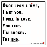 ONCE UPON A TIME,  MET You.  I FELL IN LOVE.  You LEFT.  I'M BROKEN.  THE END.  Like Love Quotes.com My story once upon a time...