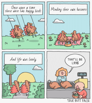 Thanksgiving [OC]: Once upon a time  there were two happy birds  Minding their own business  And life was lovely  THAT'LL BE  \,99$  $1.99  TRUE BUTT FALSE  je  C Thanksgiving [OC]