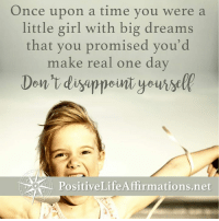 <3 Positive Life Affirmations  .: Once upon a time you were a  little girl with big dreams  that you promised you'd  make real one day  Don't disappeint yoursel  Positive LifeAffirmations.net <3 Positive Life Affirmations  .