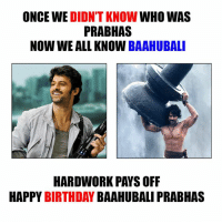 Happy Birthday Prabhas <3: ONCE WE  DIDN'T KNOW  WHO WAS  PRABHAS  NOW WE ALL KNOW  BAAHUBALI  HAPPY  BIRTHDAY  BAAHUBALI PRABHAS Happy Birthday Prabhas <3