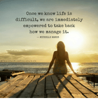 Life, Memes, and Blog: Once we know life is  difficult, we are immediately  empowered to take back  how we manage it.  MICHELLE MAROS  e P e a e f u l Mi n d P e a c e f u l Life Today on the blog I share one of my favorite quotes and 5 ways to manage stress during stressful times: http://peacefulmindpeacefullife.org/how-to-manage-stress-during-stressful-times/ ❤️ Michelle Maros