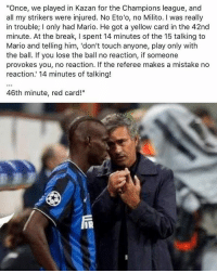 """Memes, Mario, and Break: """"Once, we played in Kazan for the Champions league, and  all my strikers were injured. No Eto'o, no Milito. I was really  in trouble; I only had Mario. He got a yellow card in the 42nd  minute. At the break, I spent 14 minutes of the 15 talking to  Mario and telling him, 'don't touch anyone, play only with  the ball. If you lose the ball no reaction, if someone  provokes you, no reaction. If the referee makes a mistake no  reaction.' 14 minutes of talking!  46th minute, red card!""""  iR A classic tale 👊🏽⚽️😡 Balotelli WhyAlwaysMe Legend Red"""