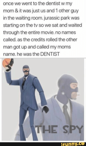: once we went to the dentist w my  mom & it was just us and 1 other guy  in the waiting room.jurassic park was  starting on the tv so we sat and waited  through the entire movie.no names  called. as the credits rolled the other  man got up and called my moms  name. he was the DENTIST  THE SPY  ifunny.co
