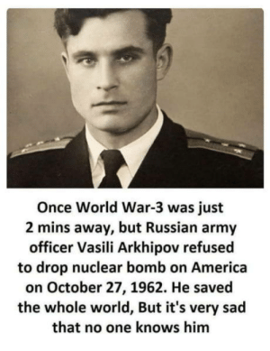 America, Army, and World: Once World War-3 was just  2 mins away, but Russian army  officer Vasili Arkhipov refusec  to drop nuclear bomb on America  on October 27, 1962. He saved  the whole world, But it's very sad  that no one knows him Meet Vasili Arkhipov