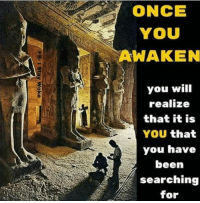 Memes, Awakenings, and 🤖: ONCE  YOU  AWAKEN  you will  realize  that it is  YOU  that  you have  been  searching  for Once YOU Awaken you will realize that it is YOU that you have been searching for. So long as you search externally for peace, salvation and love you will never find it. When the student is ready the teacher will appear. 4biddenknowledge SleepWalkers Awaken