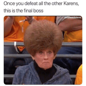the karen of all karens: Once you defeat all the other Karens,  this is the final boss  SHİtheads teve the karen of all karens