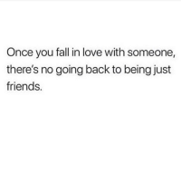 Fall, Friends, and Love: Once you fall in love with someone,  there's no going back to being just  friends. Ain't that the truth.