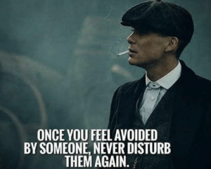 Peaky Blinders: ONCE YOU FEEL AVOIDED  BY SOMEONE, NEVER DISTURB  THEM AGAIN. Peaky Blinders