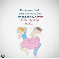 Never, Disturbed, and Once: Once you feel  you are avoided  by someone, never  disturb them  again.