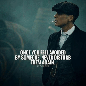Never, Once, and Force: ONCE YOU FEELAVOIDED  BY SOMEONE, NEVER DISTURB  THEM AGAN  MOTIVATING FORCE
