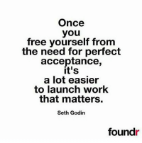 Love, Memes, and Work: Once  you  free yourself from  the need for perfect  acceptance,  it's  a lot easier  to launch work  that matters.  Seth Godin  foundr Love this by @sethgodin Follow @foundr