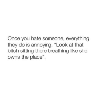 """Af, Bitch, and Girl Memes: Once you hate someone, everything  they do is annoying. """"Look at that  bitch sitting there breathing like she  owns the place"""" accurate AF"""