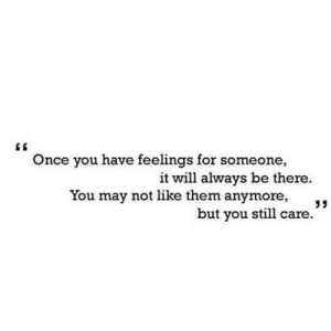 "https://iglovequotes.net/: Once you have feelings for someone,  it will always be there.  You may not like them anymore,  but you still care."" https://iglovequotes.net/"