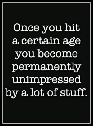 Advantages of age.....simplicity!: Once you hit  a certain age  you become  permanently  unimpressed  by a lot of stuff. Advantages of age.....simplicity!