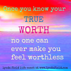 Life, Memes, and True: Once you know your  TRUE  WORTH  no one can  ever make you  feel worthless  lynda field life coach at www.lyndafield.com Lynda Field Life Coach