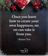 Once you learn to create your own happiness, no on can take it from you. - Robert Tew positiveenergyplus: Once you learn  how to create your  own happiness, no  on can take it  from you  Robert Tew  POSITIVE  ENERGY Once you learn to create your own happiness, no on can take it from you. - Robert Tew positiveenergyplus