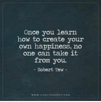 Deep Life Quotes: Once you learn how to create your own happiness, no one can take it from you. - Robert Tew: Once you learn  how to create your  own happiness, no  one can take it  from you.  Robert Tew  w W w. LIVE LIFE HAPPY COM Deep Life Quotes: Once you learn how to create your own happiness, no one can take it from you. - Robert Tew